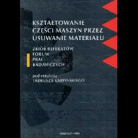 Karpiński, Tadeusz Red., 1994, Kształtowanie części maszyn przez usuwanie materiału : zbiór referatów I Forum Prac Badawczych